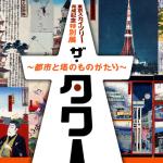 東京スカイツリー完成記念特別展『ザ・タワー ~都市と塔のものがたり~』